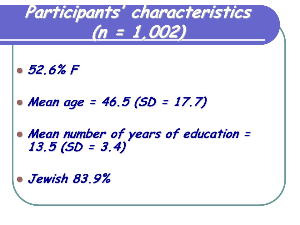Participants characteristics (n = 1,002) 52.6% F 52.6% F Mean age = 46.5 (SD = 17.7) Mean age = 46.5 (SD = 17.7) Mean number of years of education = 13.5 (SD = 3.4) Mean number of years of education = 13.5 (SD = 3.4) Jewish 83.9% Jewish 83.9%