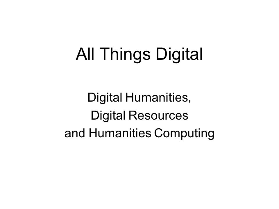 All Things Digital Digital Humanities, Digital Resources and Humanities Computing