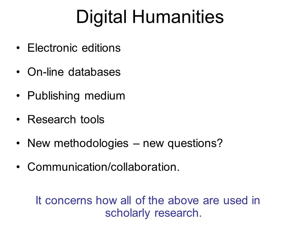 Digital Humanities Electronic editions On-line databases Publishing medium Research tools New methodologies – new questions? Communication/collaborati