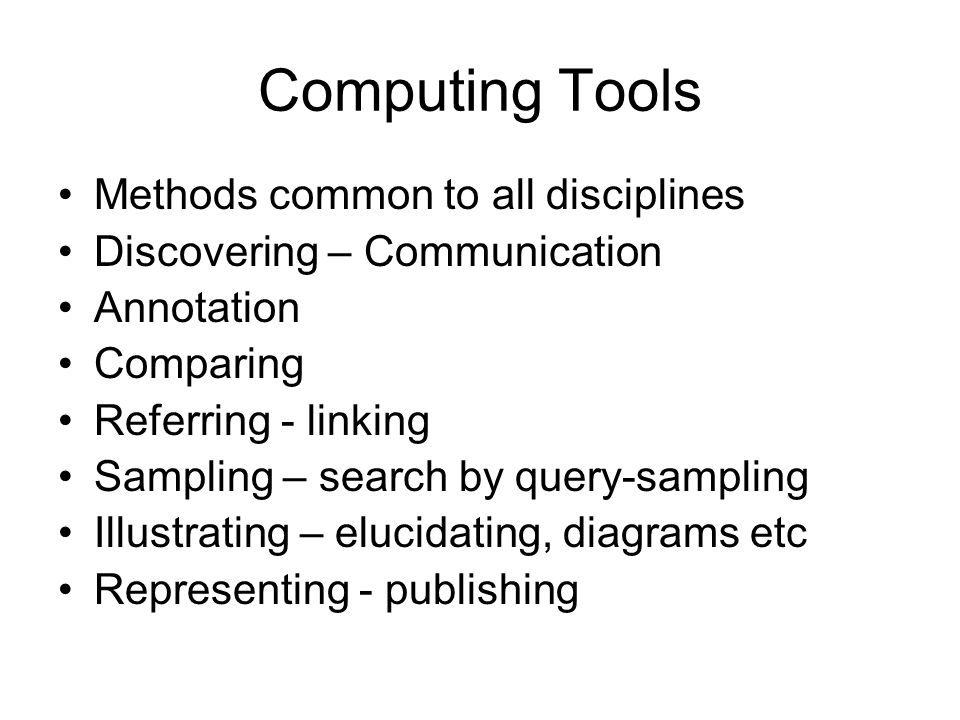 Computing Tools Methods common to all disciplines Discovering – Communication Annotation Comparing Referring - linking Sampling – search by query-samp