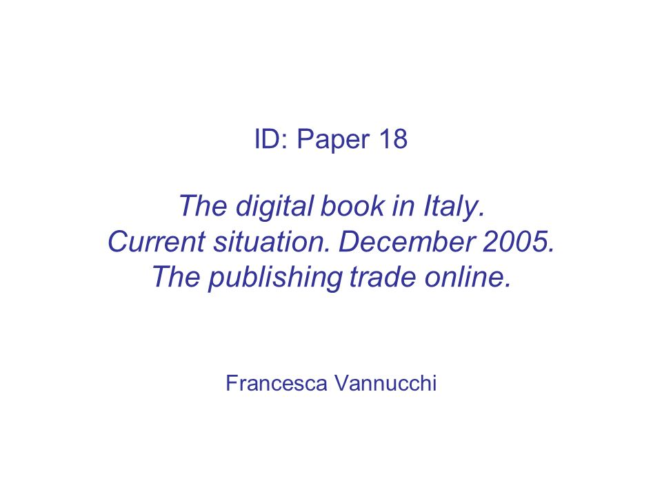 ID: Paper 18 The digital book in Italy. Current situation. December 2005. The publishing trade online. Francesca Vannucchi