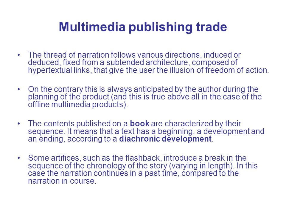 Multimedia publishing trade The thread of narration follows various directions, induced or deduced, fixed from a subtended architecture, composed of hypertextual links, that give the user the illusion of freedom of action.