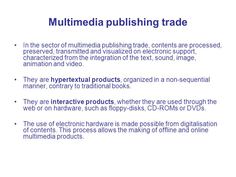 Multimedia publishing trade In the sector of multimedia publishing trade, contents are processed, preserved, transmitted and visualized on electronic support, characterized from the integration of the text, sound, image, animation and video.