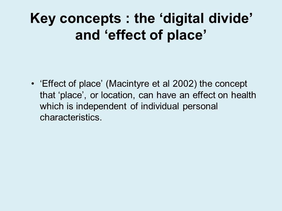 Key concepts : the digital divide and effect of place Effect of place (Macintyre et al 2002) the concept that place, or location, can have an effect o