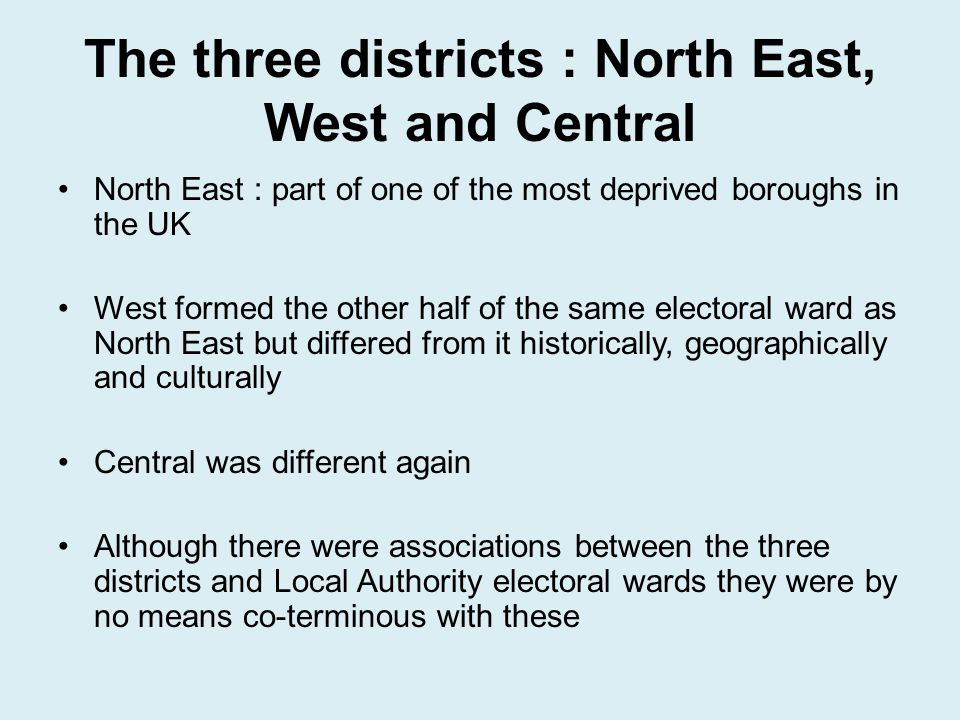 The three districts : North East, West and Central North East : part of one of the most deprived boroughs in the UK West formed the other half of the