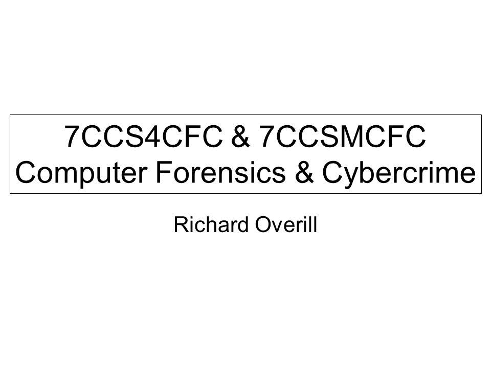 7CCS4CFC & 7CCSMCFC Computer Forensics & Cybercrime Richard Overill