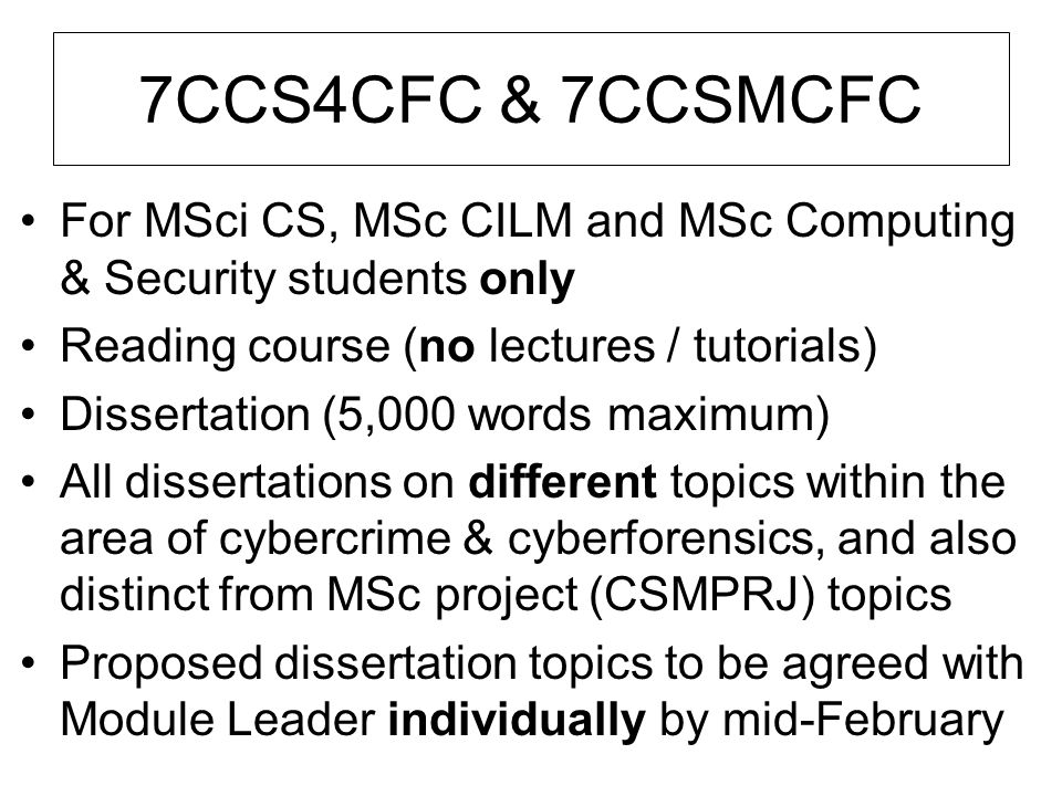 7CCS4CFC & 7CCSMCFC For MSci CS, MSc CILM and MSc Computing & Security students only Reading course (no lectures / tutorials) Dissertation (5,000 word