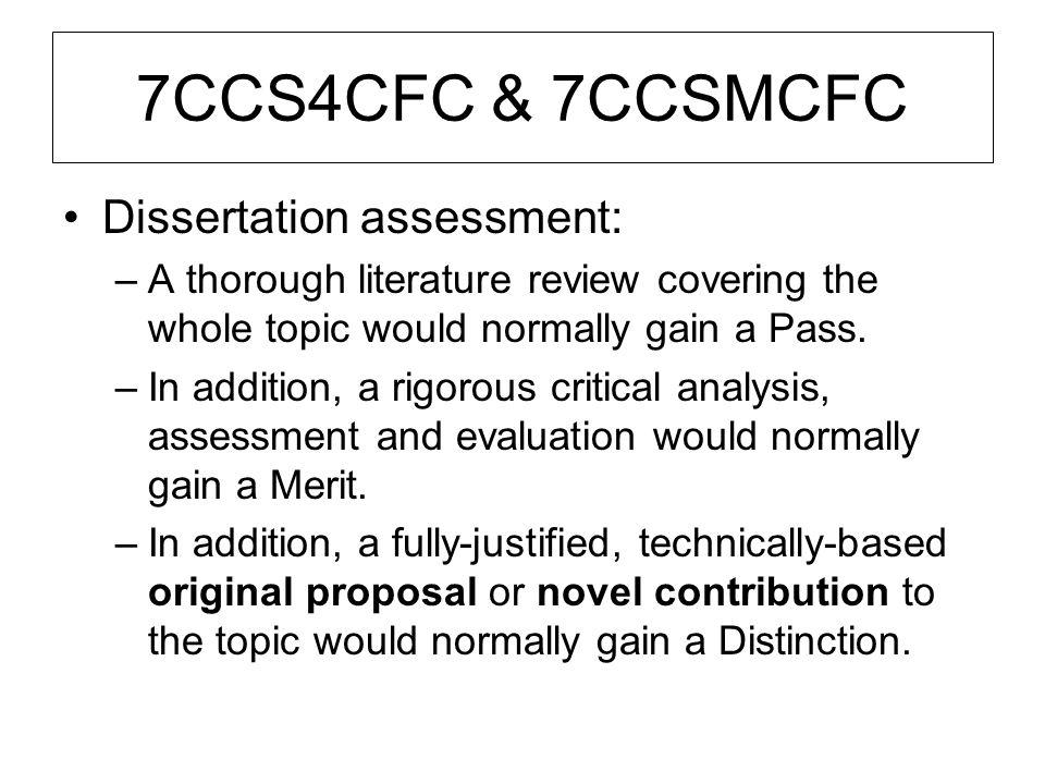 7CCS4CFC & 7CCSMCFC Dissertation assessment: –A thorough literature review covering the whole topic would normally gain a Pass. –In addition, a rigoro