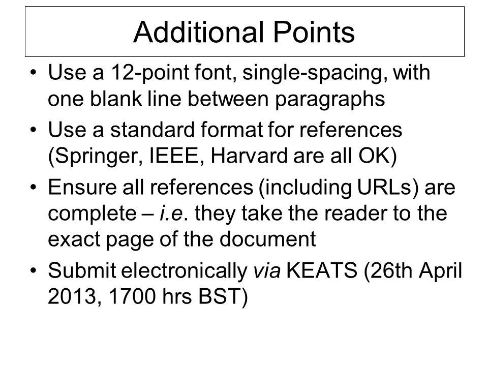 Additional Points Use a 12-point font, single-spacing, with one blank line between paragraphs Use a standard format for references (Springer, IEEE, Ha