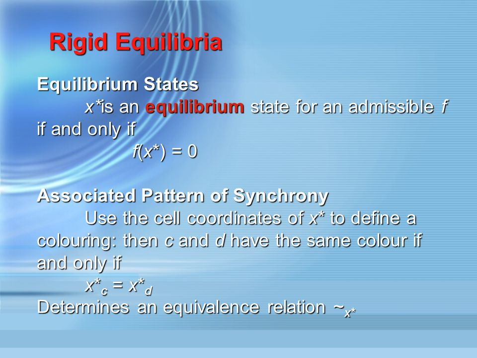Equilibrium States x*is an equilibrium state for an admissible f if and only if f(x*) = 0 Associated Pattern of Synchrony Use the cell coordinates of x* to define a colouring: then c and d have the same colour if and only if x* c = x* d Determines an equivalence relation ~ x* Rigid Equilibria