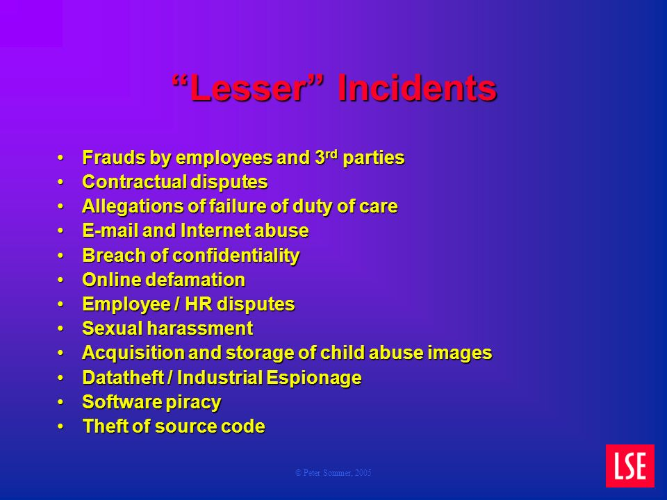 © Peter Sommer, 2005 Lesser Incidents Frauds by employees and 3 rd partiesFrauds by employees and 3 rd parties Contractual disputesContractual disputes Allegations of failure of duty of careAllegations of failure of duty of care E-mail and Internet abuseE-mail and Internet abuse Breach of confidentialityBreach of confidentiality Online defamationOnline defamation Employee / HR disputesEmployee / HR disputes Sexual harassmentSexual harassment Acquisition and storage of child abuse imagesAcquisition and storage of child abuse images Datatheft / Industrial EspionageDatatheft / Industrial Espionage Software piracySoftware piracy Theft of source codeTheft of source code