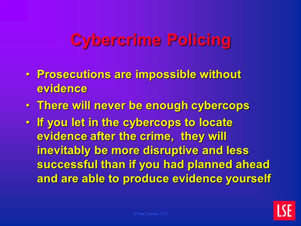 © Peter Sommer, 2005 Cybercrime Policing Prosecutions are impossible without evidenceProsecutions are impossible without evidence There will never be enough cybercopsThere will never be enough cybercops If you let in the cybercops to locate evidence after the crime, they will inevitably be more disruptive and less successful than if you had planned ahead and are able to produce evidence yourselfIf you let in the cybercops to locate evidence after the crime, they will inevitably be more disruptive and less successful than if you had planned ahead and are able to produce evidence yourself