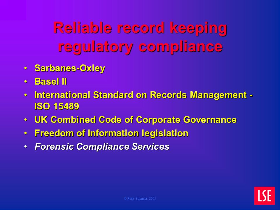 © Peter Sommer, 2005 Reliable record keeping regulatory compliance Sarbanes-OxleySarbanes-Oxley Basel IIBasel II International Standard on Records Management - ISO 15489International Standard on Records Management - ISO 15489 UK Combined Code of Corporate GovernanceUK Combined Code of Corporate Governance Freedom of Information legislationFreedom of Information legislation Forensic Compliance ServicesForensic Compliance Services