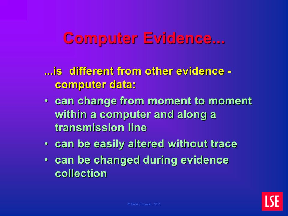© Peter Sommer, 2005 Computer Evidence......is different from other evidence - computer data: can change from moment to moment within a computer and along a transmission linecan change from moment to moment within a computer and along a transmission line can be easily altered without tracecan be easily altered without trace can be changed during evidence collectioncan be changed during evidence collection