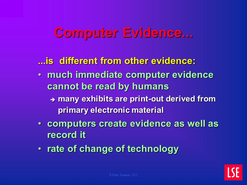 © Peter Sommer, 2005 Computer Evidence......is different from other evidence: much immediate computer evidence cannot be read by humansmuch immediate computer evidence cannot be read by humans many exhibits are print-out derived from primary electronic material many exhibits are print-out derived from primary electronic material computers create evidence as well as record itcomputers create evidence as well as record it rate of change of technologyrate of change of technology