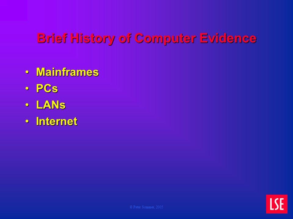 © Peter Sommer, 2005 Brief History of Computer Evidence MainframesMainframes PCsPCs LANsLANs InternetInternet