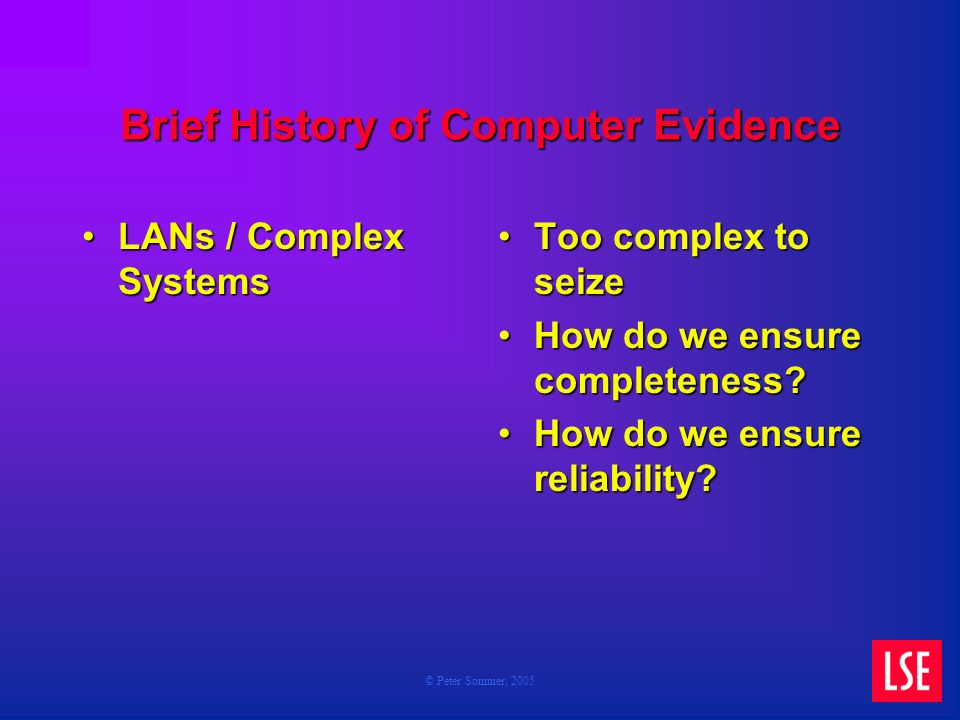 © Peter Sommer, 2005 Brief History of Computer Evidence LANs / Complex SystemsLANs / Complex Systems Too complex to seize How do we ensure completeness.