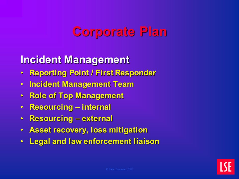 © Peter Sommer, 2005 Corporate Plan Incident Management Reporting Point / First ResponderReporting Point / First Responder Incident Management TeamIncident Management Team Role of Top ManagementRole of Top Management Resourcing – internalResourcing – internal Resourcing – externalResourcing – external Asset recovery, loss mitigationAsset recovery, loss mitigation Legal and law enforcement liaisonLegal and law enforcement liaison
