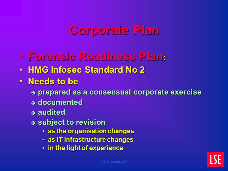 © Peter Sommer, 2005 Corporate Plan Forensic Readiness Plan :Forensic Readiness Plan : HMG Infosec Standard No 2HMG Infosec Standard No 2 Needs to beNeeds to be prepared as a consensual corporate exercise prepared as a consensual corporate exercise documented documented audited audited subject to revision subject to revision as the organisation changesas the organisation changes as IT infrastructure changesas IT infrastructure changes in the light of experiencein the light of experience