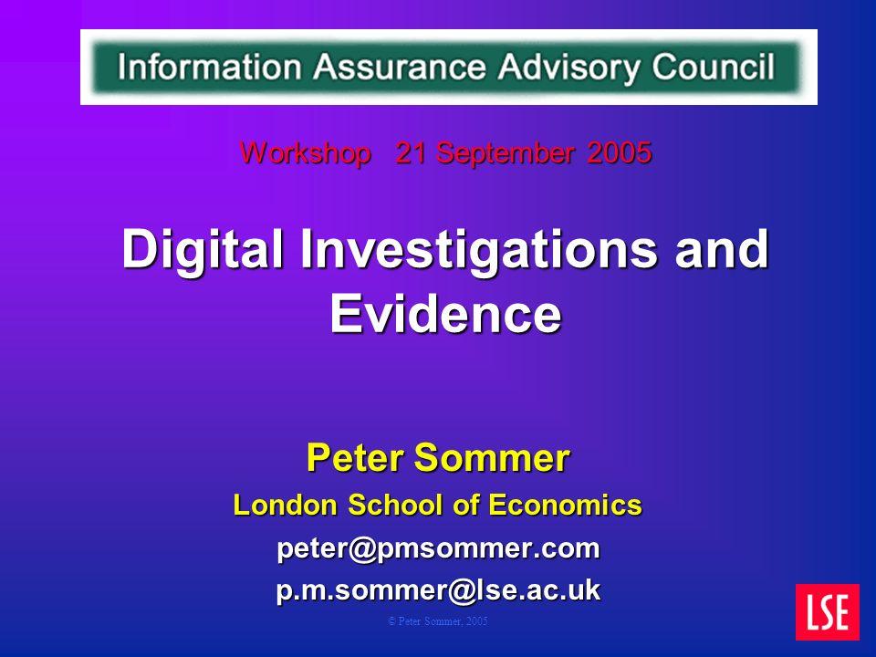 © Peter Sommer, 2005 Workshop 21 September 2005 Digital Investigations and Evidence Workshop 21 September 2005 Digital Investigations and Evidence Peter Sommer London School of Economics peter@pmsommer.comp.m.sommer@lse.ac.uk