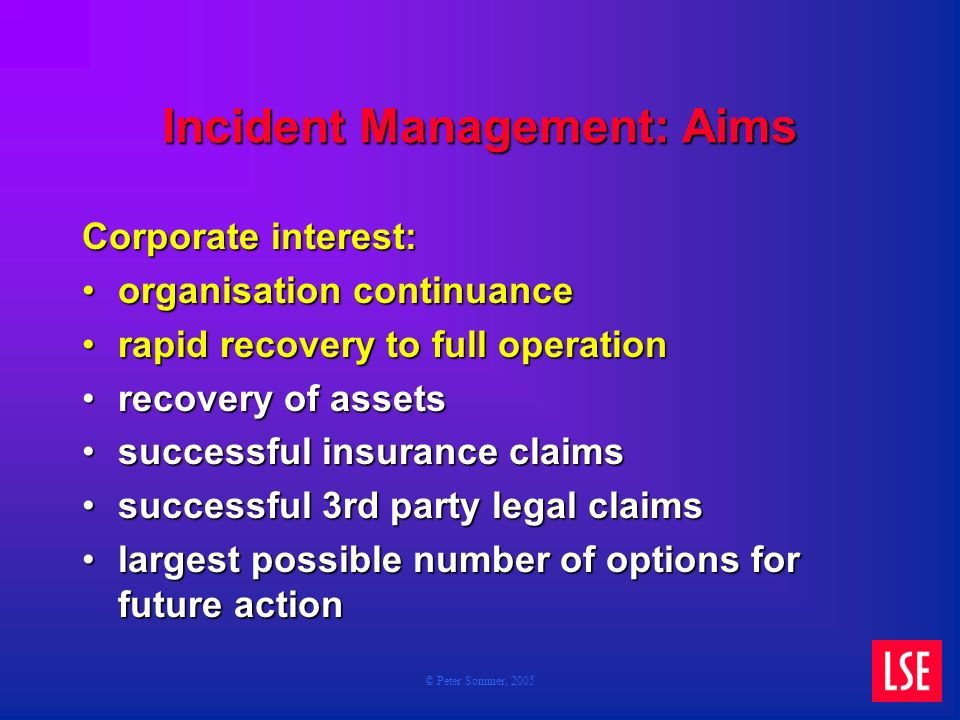 © Peter Sommer, 2005 Incident Management: Aims Corporate interest: organisation continuanceorganisation continuance rapid recovery to full operationrapid recovery to full operation recovery of assetsrecovery of assets successful insurance claimssuccessful insurance claims successful 3rd party legal claimssuccessful 3rd party legal claims largest possible number of options for future actionlargest possible number of options for future action