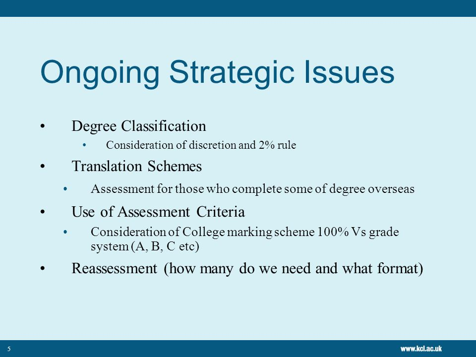 5 Ongoing Strategic Issues Degree Classification Consideration of discretion and 2% rule Translation Schemes Assessment for those who complete some of degree overseas Use of Assessment Criteria Consideration of College marking scheme 100% Vs grade system (A, B, C etc) Reassessment (how many do we need and what format)