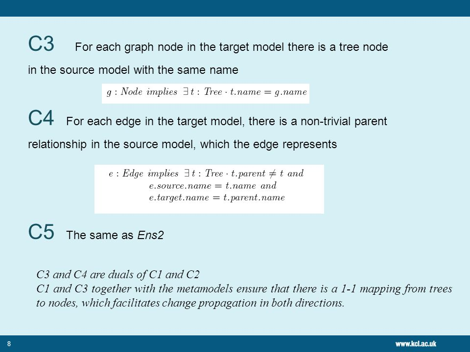 C3 For each graph node in the target model there is a tree node in the source model with the same name C4 For each edge in the target model, there is a non-trivial parent relationship in the source model, which the edge represents C5 The same as Ens2 8 C3 and C4 are duals of C1 and C2 C1 and C3 together with the metamodels ensure that there is a 1-1 mapping from trees to nodes, which facilitates change propagation in both directions.