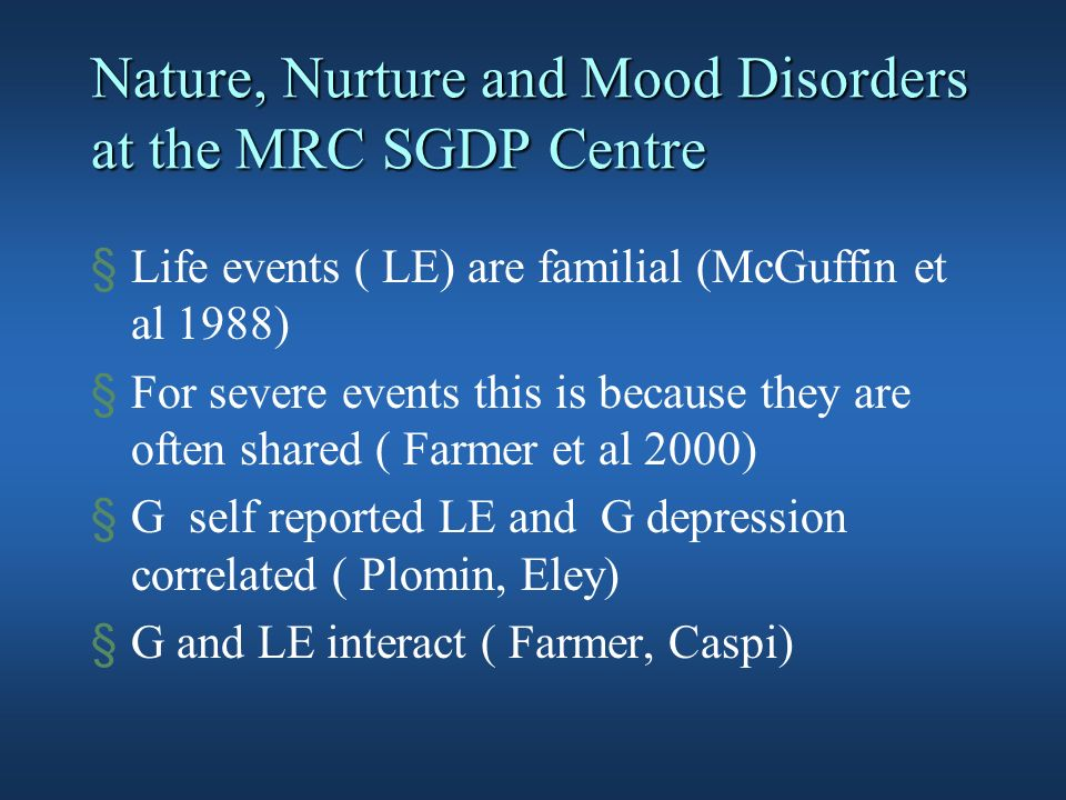 §Life events ( LE) are familial (McGuffin et al 1988) §For severe events this is because they are often shared ( Farmer et al 2000) §G self reported LE and G depression correlated ( Plomin, Eley) §G and LE interact ( Farmer, Caspi)