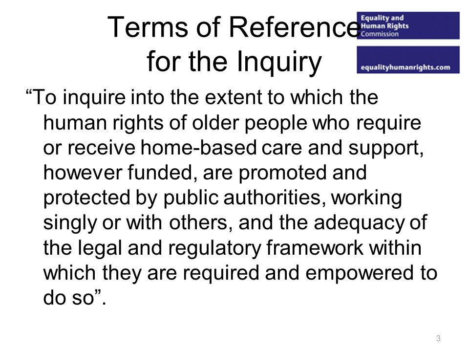 Terms of Reference for the Inquiry To inquire into the extent to which the human rights of older people who require or receive home-based care and support, however funded, are promoted and protected by public authorities, working singly or with others, and the adequacy of the legal and regulatory framework within which they are required and empowered to do so.