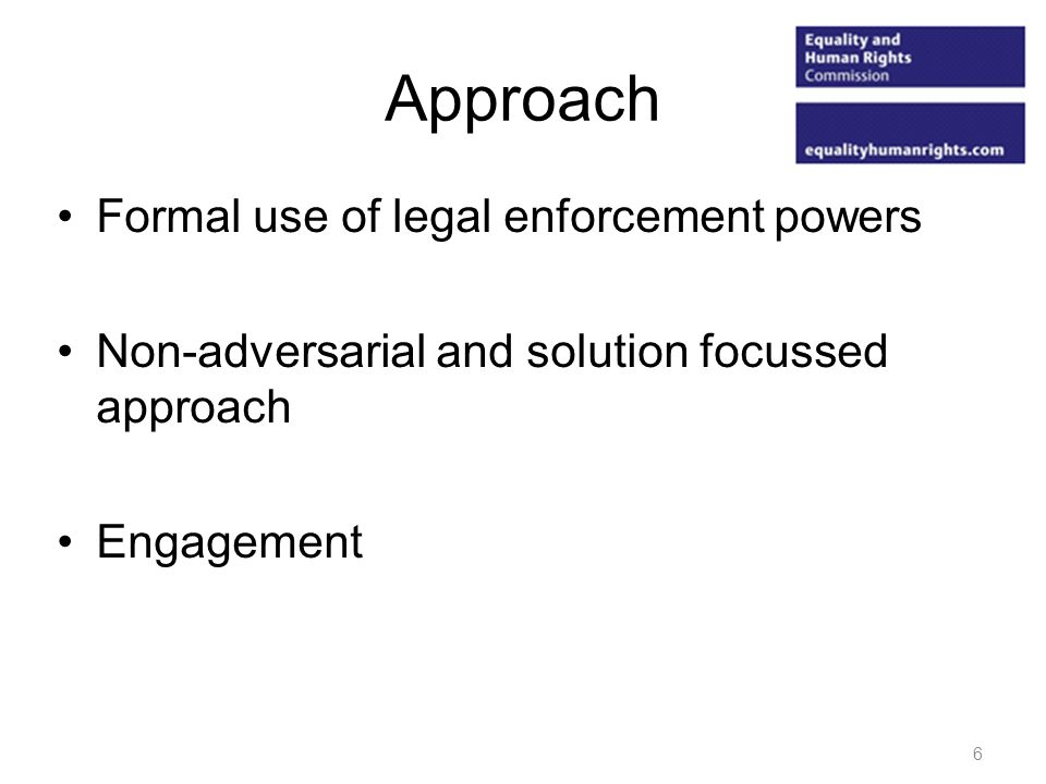 Approach Formal use of legal enforcement powers Non-adversarial and solution focussed approach Engagement 6