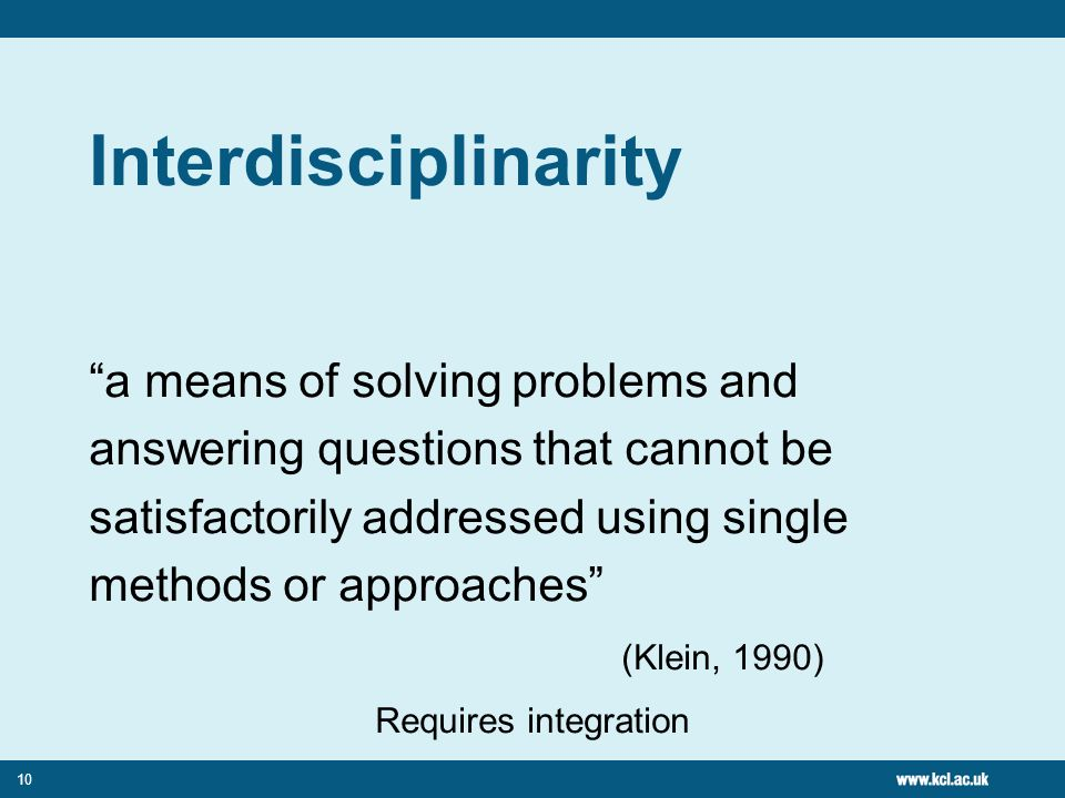 10 Interdisciplinarity a means of solving problems and answering questions that cannot be satisfactorily addressed using single methods or approaches
