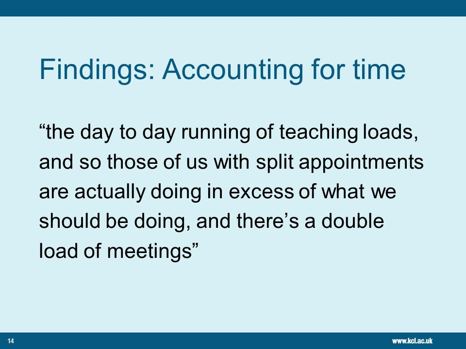 14 Findings: Accounting for time the day to day running of teaching loads, and so those of us with split appointments are actually doing in excess of