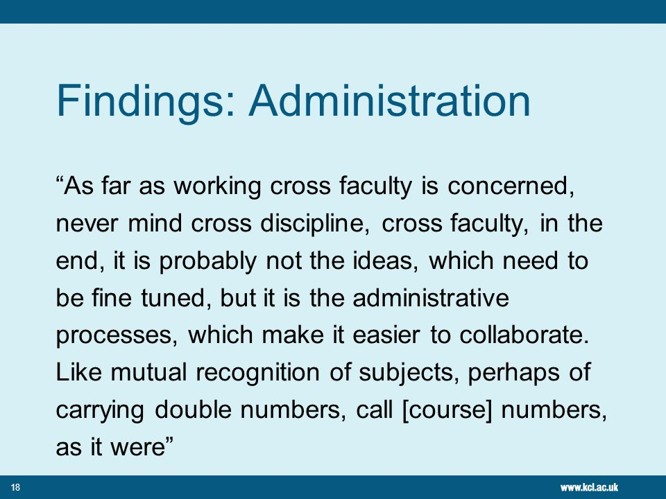 18 Findings: Administration As far as working cross faculty is concerned, never mind cross discipline, cross faculty, in the end, it is probably not the ideas, which need to be fine tuned, but it is the administrative processes, which make it easier to collaborate.