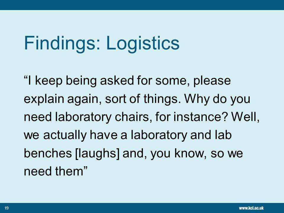 19 Findings: Logistics I keep being asked for some, please explain again, sort of things. Why do you need laboratory chairs, for instance? Well, we ac