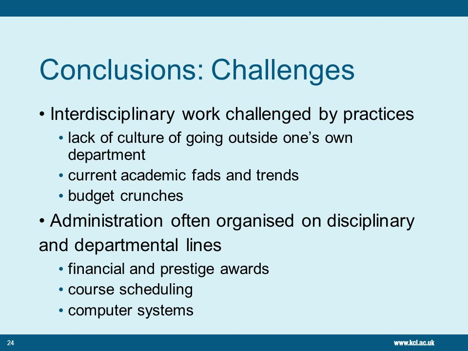 24 Conclusions: Challenges Interdisciplinary work challenged by practices lack of culture of going outside ones own department current academic fads and trends budget crunches Administration often organised on disciplinary and departmental lines financial and prestige awards course scheduling computer systems