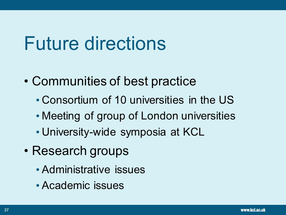 27 Future directions Communities of best practice Consortium of 10 universities in the US Meeting of group of London universities University-wide symp