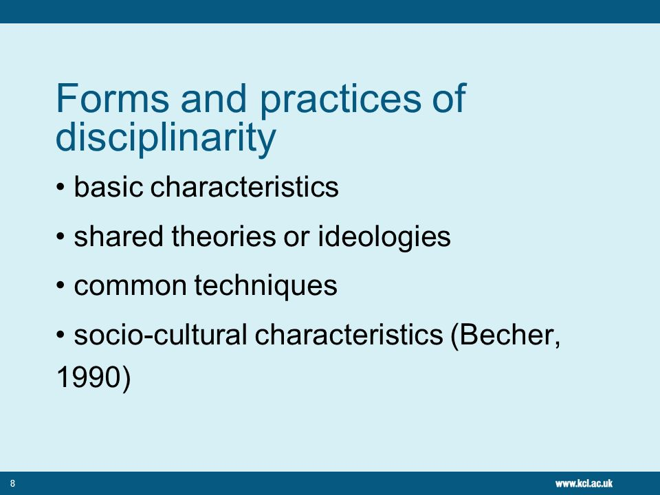 8 Forms and practices of disciplinarity basic characteristics shared theories or ideologies common techniques socio-cultural characteristics (Becher,