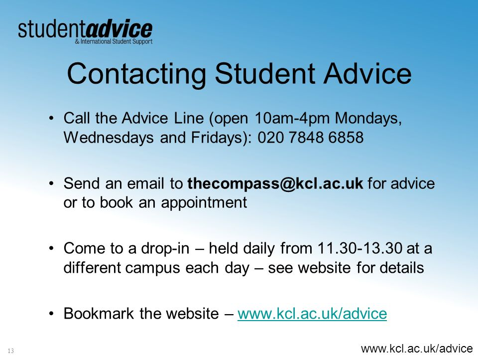 www.kcl.ac.uk/advice Contacting Student Advice 13 Call the Advice Line (open 10am-4pm Mondays, Wednesdays and Fridays): 020 7848 6858 Send an email to