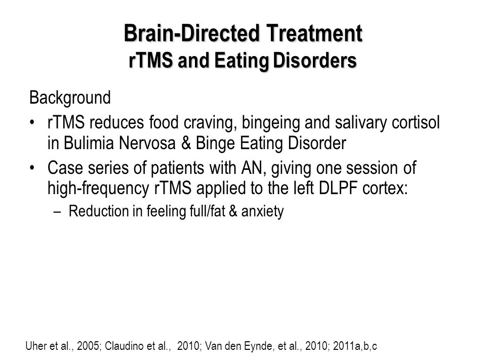 Brain-Directed Treatment rTMS and Eating Disorders Background rTMS reduces food craving, bingeing and salivary cortisol in Bulimia Nervosa & Binge Eating Disorder Case series of patients with AN, giving one session of high-frequency rTMS applied to the left DLPF cortex: –Reduction in feeling full/fat & anxiety Uher et al., 2005; Claudino et al., 2010; Van den Eynde, et al., 2010; 2011a,b,c