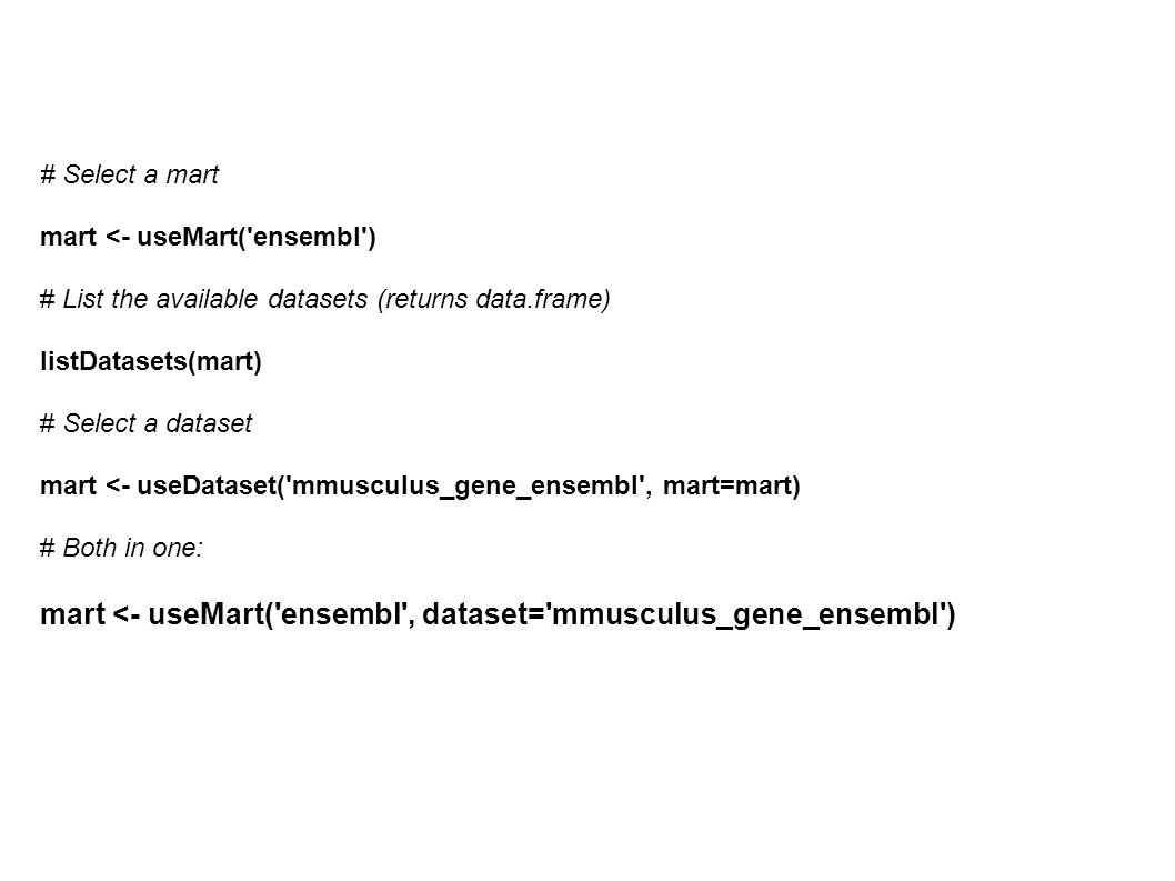 # Select a mart mart <- useMart('ensembl') # List the available datasets (returns data.frame) listDatasets(mart) # Select a dataset mart <- useDataset