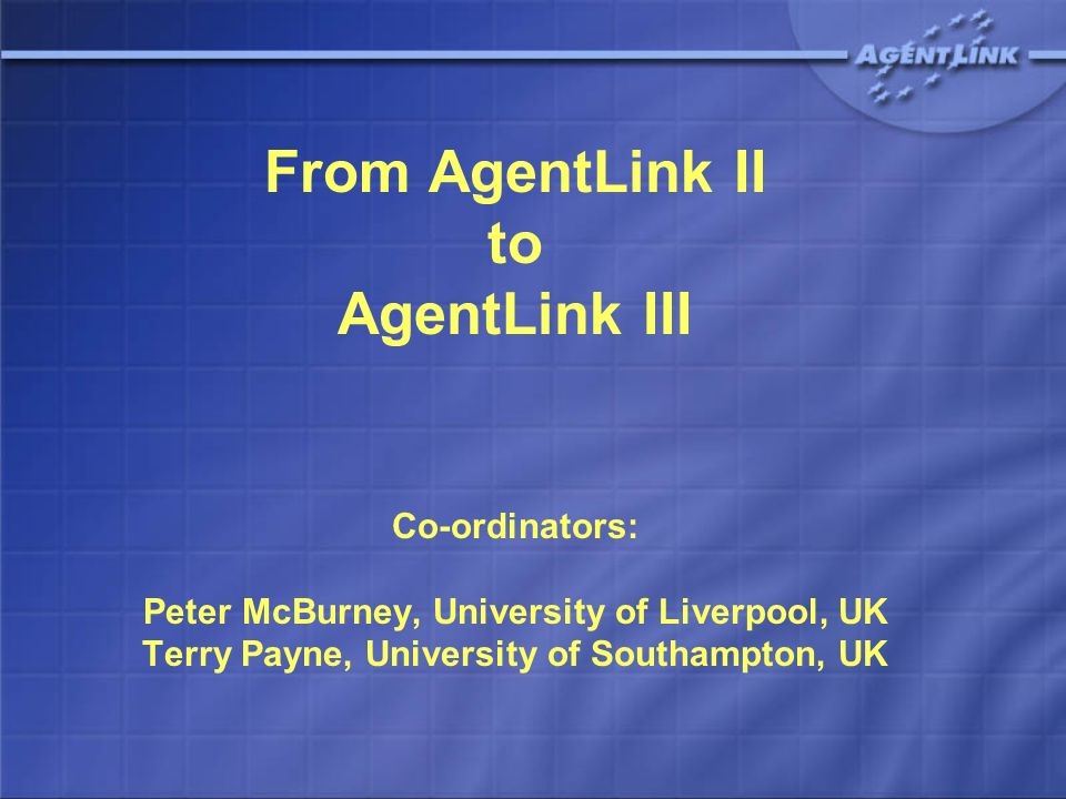 From AgentLink II to AgentLink III Co-ordinators: Peter McBurney, University of Liverpool, UK Terry Payne, University of Southampton, UK