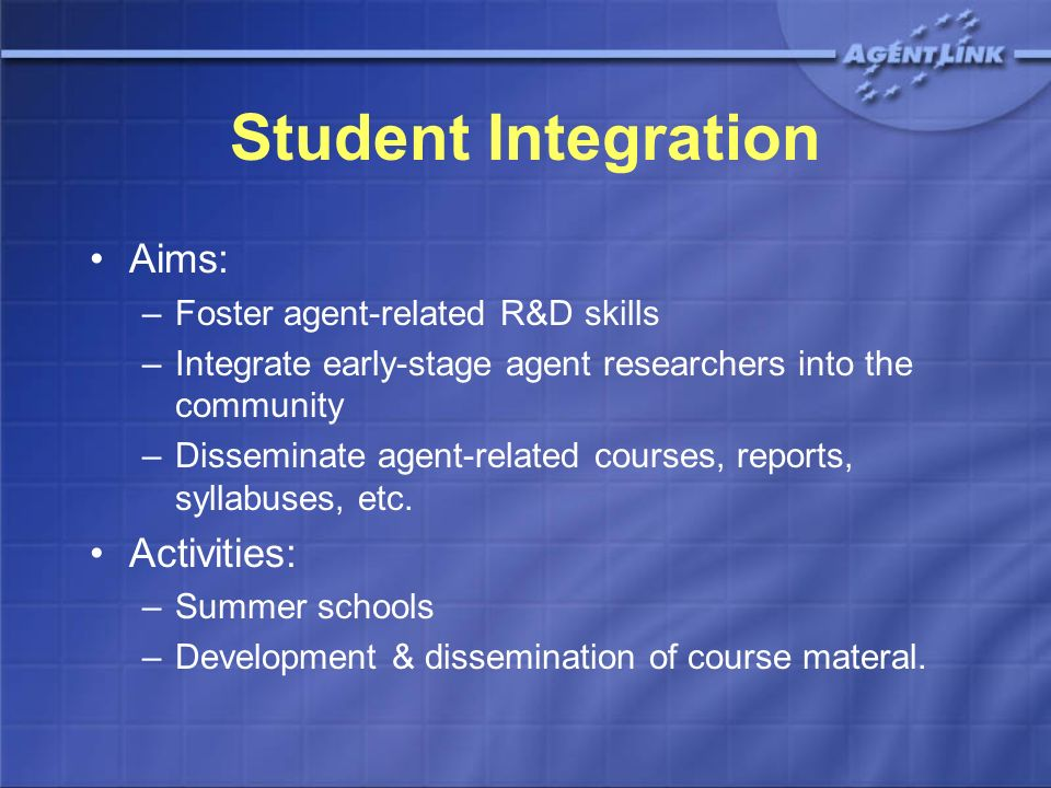 Student Integration Aims: –Foster agent-related R&D skills –Integrate early-stage agent researchers into the community –Disseminate agent-related cour