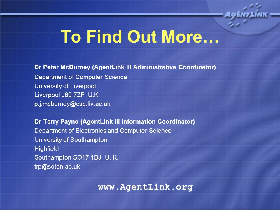 To Find Out More… Dr Peter McBurney (AgentLink III Administrative Coordinator) Department of Computer Science University of Liverpool Liverpool L69 7Z