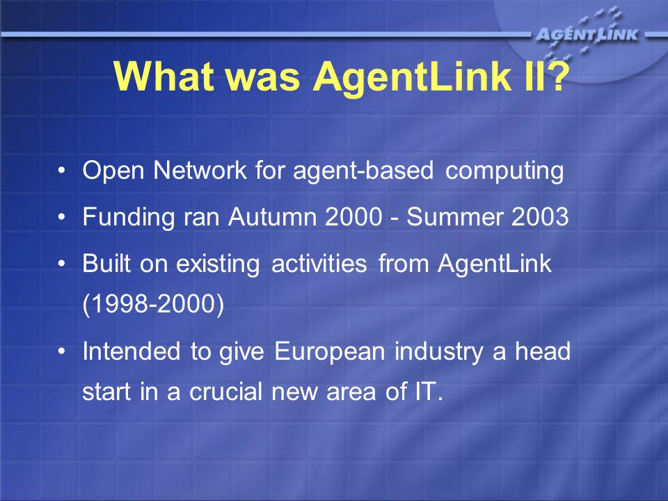 Agent Technology Roadmap A report on current status and future of agent technologies, over the next 10 years An assessment of European agent R&D strengths and weaknesses Completed January 2003, based on input and comment from across the community To be updated during AgentLink III.