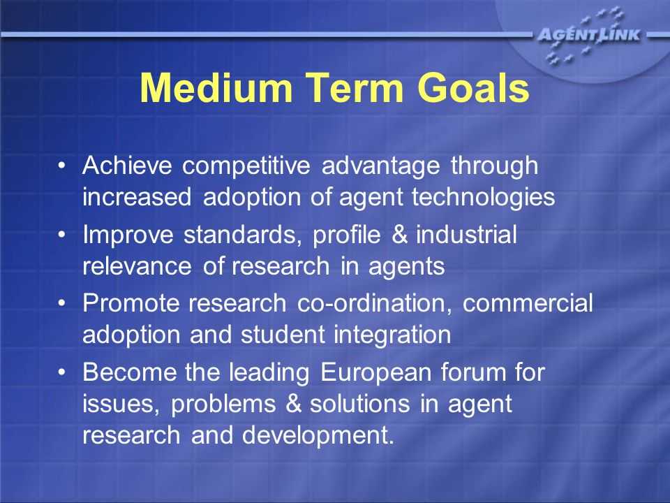 Medium Term Goals Achieve competitive advantage through increased adoption of agent technologies Improve standards, profile & industrial relevance of research in agents Promote research co-ordination, commercial adoption and student integration Become the leading European forum for issues, problems & solutions in agent research and development.