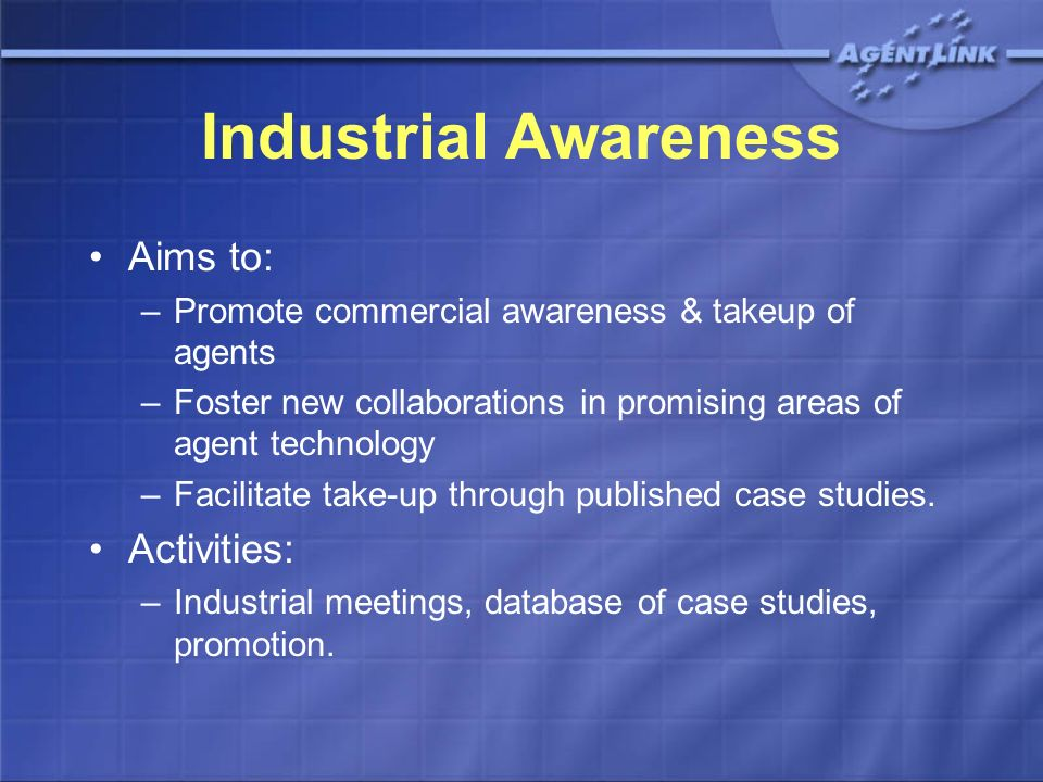 Industrial Awareness Aims to: –Promote commercial awareness & takeup of agents –Foster new collaborations in promising areas of agent technology –Facilitate take-up through published case studies.
