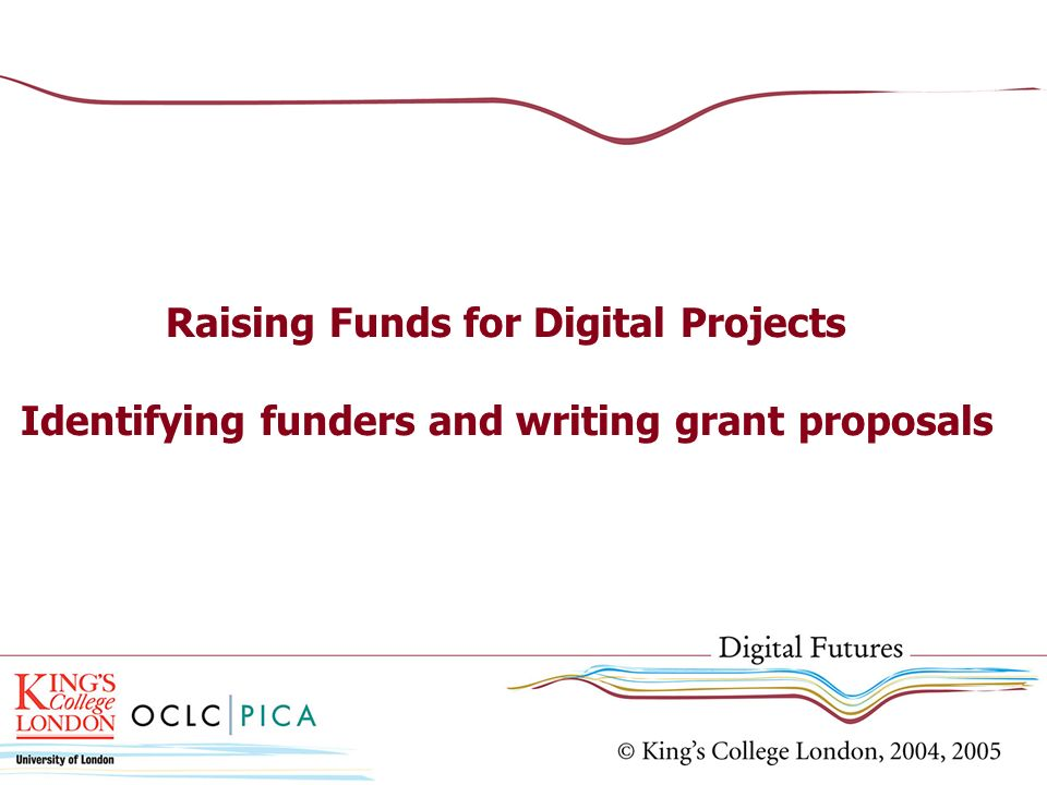 Raising Funds for Digital Projects Identifying funders and writing grant proposals