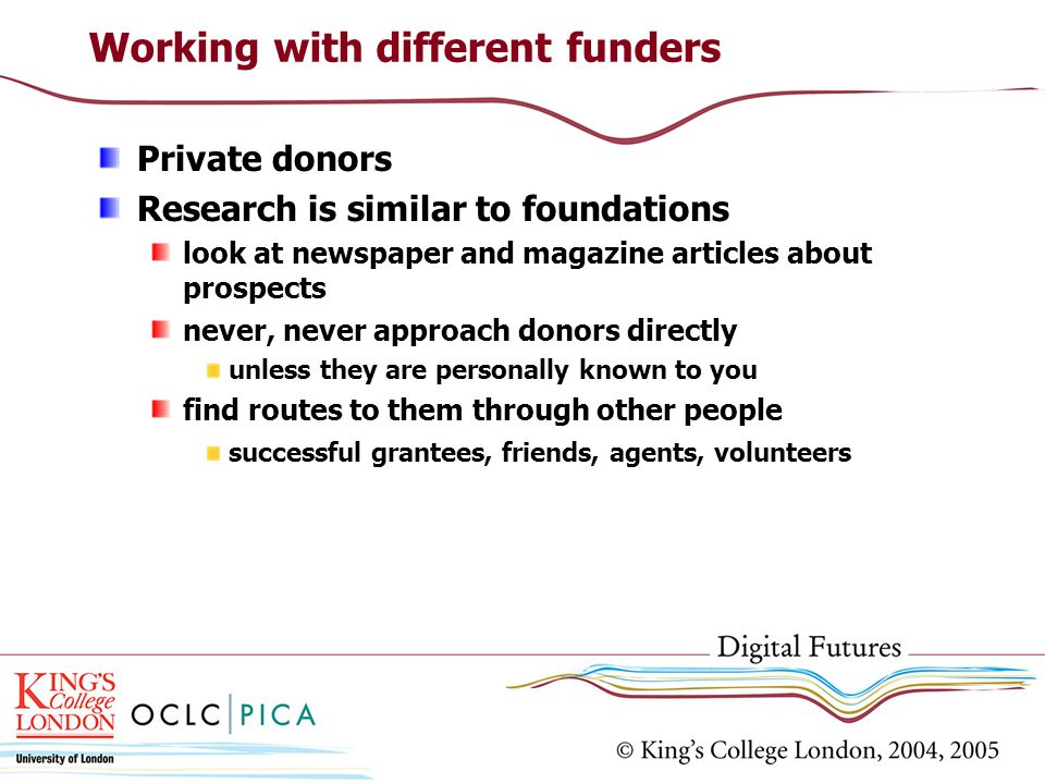 Private donors Research is similar to foundations look at newspaper and magazine articles about prospects never, never approach donors directly unless