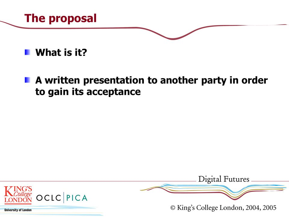 The proposal What is it? A written presentation to another party in order to gain its acceptance