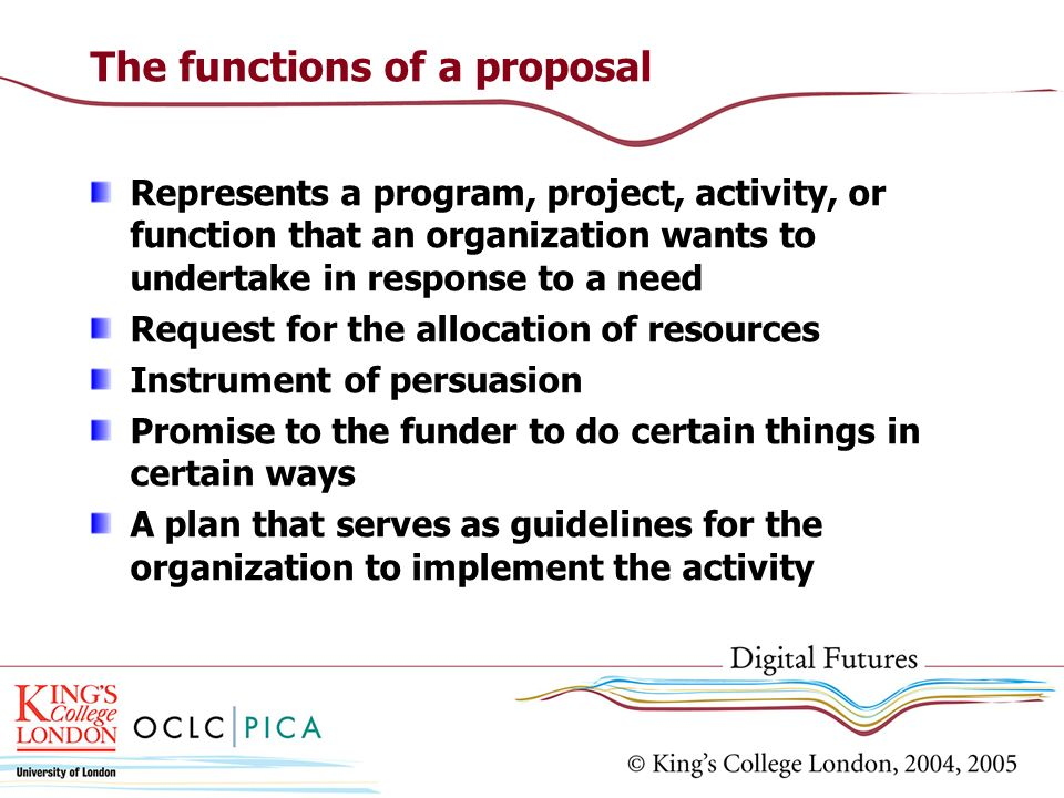 The functions of a proposal Represents a program, project, activity, or function that an organization wants to undertake in response to a need Request